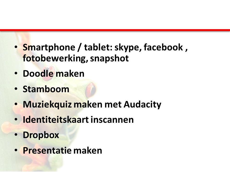 • Smartphone / tablet: skype, facebook, fotobewerking, snapshot • Doodle maken • Stamboom • Muziekquiz maken met Audacity • Identiteitskaart inscannen
