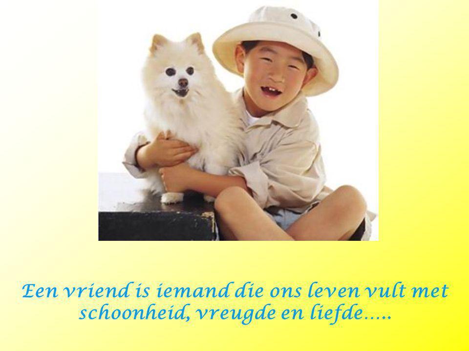 Een vriend is iemand die ons leven vult met schoonheid, vreugde en liefde…..