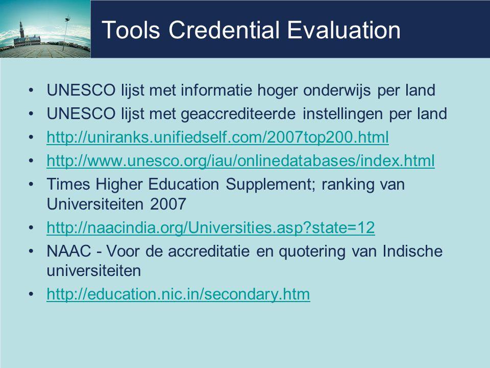 Tools Credential Evaluation •UNESCO lijst met informatie hoger onderwijs per land •UNESCO lijst met geaccrediteerde instellingen per land •http://uniranks.unifiedself.com/2007top200.htmlhttp://uniranks.unifiedself.com/2007top200.html •http://www.unesco.org/iau/onlinedatabases/index.htmlhttp://www.unesco.org/iau/onlinedatabases/index.html •Times Higher Education Supplement; ranking van Universiteiten 2007 •http://naacindia.org/Universities.asp?state=12http://naacindia.org/Universities.asp?state=12 •NAAC - Voor de accreditatie en quotering van Indische universiteiten •http://education.nic.in/secondary.htmhttp://education.nic.in/secondary.htm