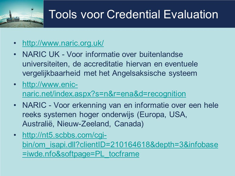 Tools voor Credential Evaluation •http://www.naric.org.uk/http://www.naric.org.uk/ •NARIC UK - Voor informatie over buitenlandse universiteiten, de ac
