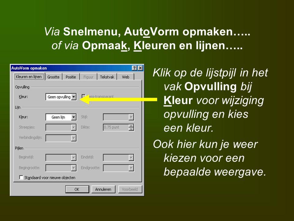 Via Snelmenu, AutoVorm opmaken….. of via Opmaak, Kleuren en lijnen….. Klik op de lijstpijl in het vak Opvulling bij Kleur voor wijziging opvulling en
