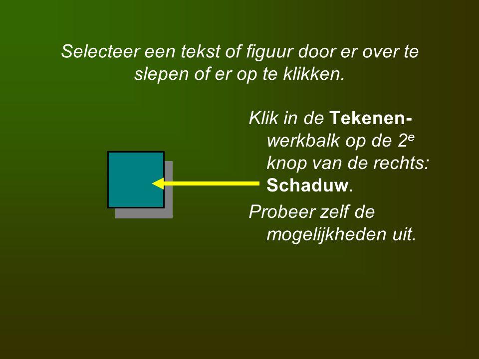 Selecteer een tekst of figuur door er over te slepen of er op te klikken. Klik in de Tekenen- werkbalk op de 2 e knop van de rechts: Schaduw. Probeer