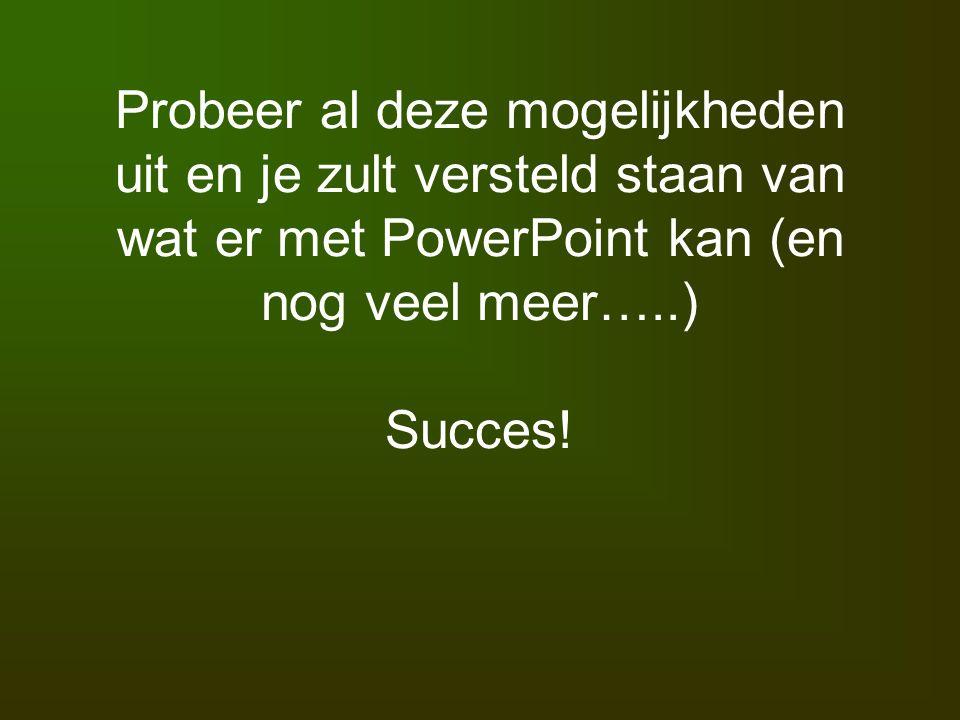 Probeer al deze mogelijkheden uit en je zult versteld staan van wat er met PowerPoint kan (en nog veel meer…..) Succes!