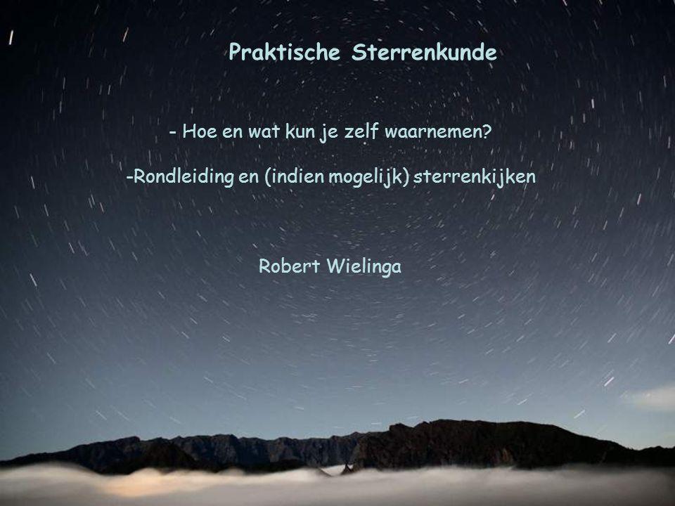 Praktische Sterrenkunde - Hoe en wat kun je zelf waarnemen? -Rondleiding en (indien mogelijk) sterrenkijken Robert Wielinga