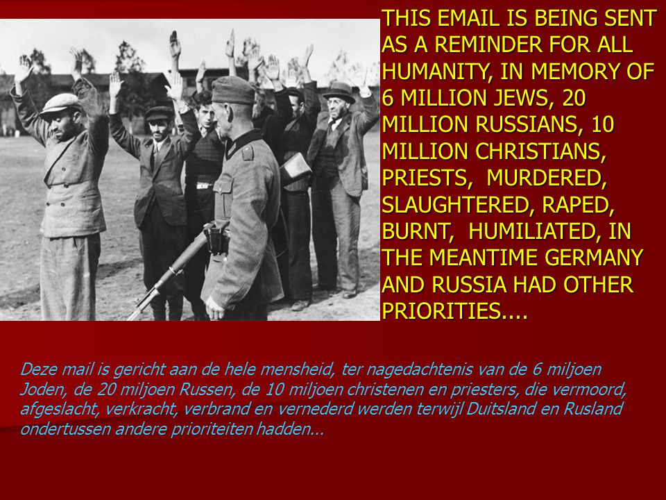 THIS EMAIL IS BEING SENT AS A REMINDER FOR ALL HUMANITY, IN MEMORY OF 6 MILLION JEWS, 20 MILLION RUSSIANS, 10 MILLION CHRISTIANS, PRIESTS, MURDERED, SLAUGHTERED, RAPED, BURNT, HUMILIATED, IN THE MEANTIME GERMANY AND RUSSIA HAD OTHER PRIORITIES....