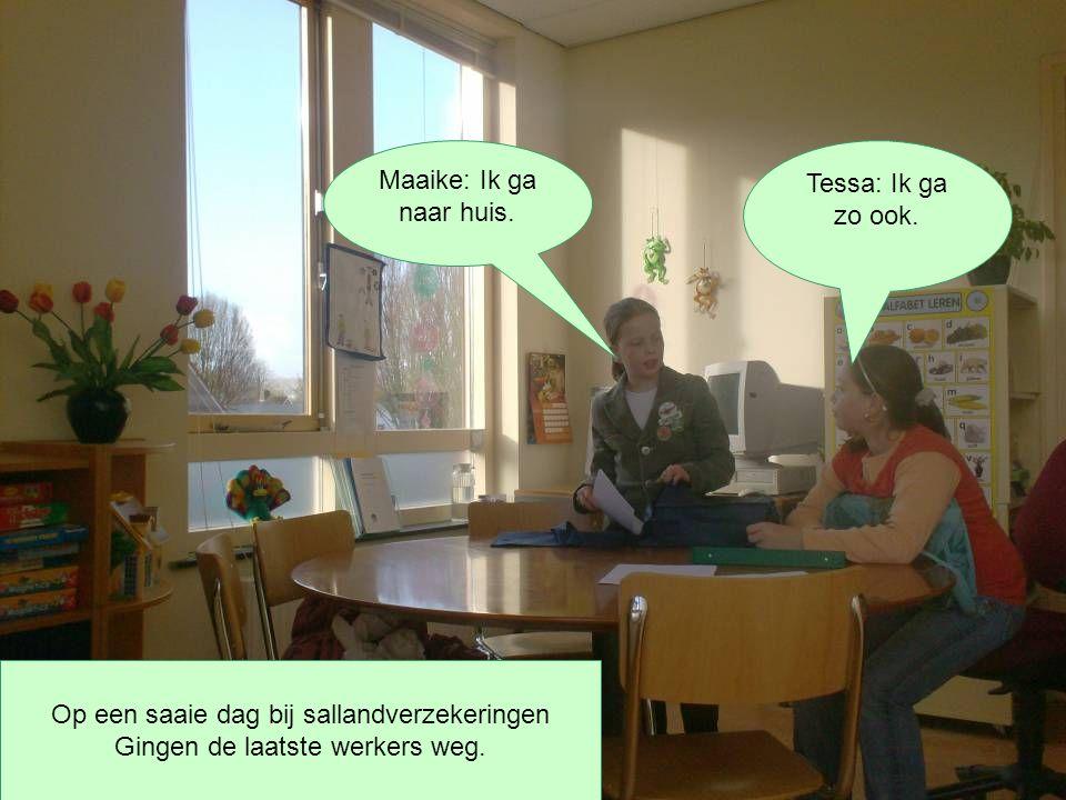 Maaike: Ik ga naar huis. Tessa: Ik ga zo ook. Op een saaie dag bij sallandverzekeringen Gingen de laatste werkers weg.