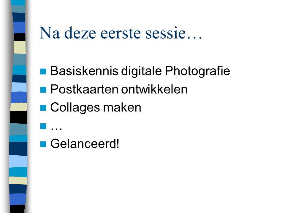 Na deze eerste sessie…  Basiskennis digitale Photografie  Postkaarten ontwikkelen  Collages maken  …  Gelanceerd!