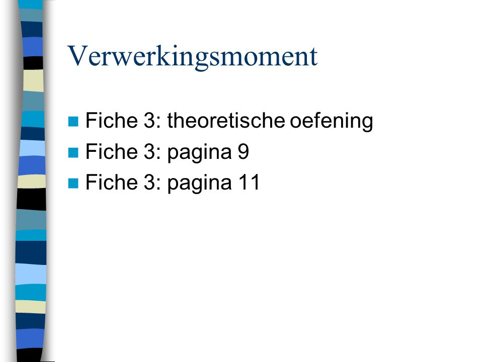 Verwerkingsmoment  Fiche 3: theoretische oefening  Fiche 3: pagina 9  Fiche 3: pagina 11