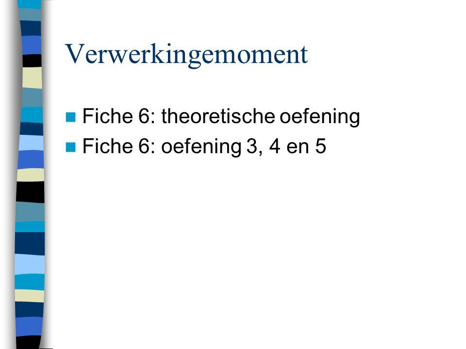 Verwerkingemoment  Fiche 6: theoretische oefening  Fiche 6: oefening 3, 4 en 5