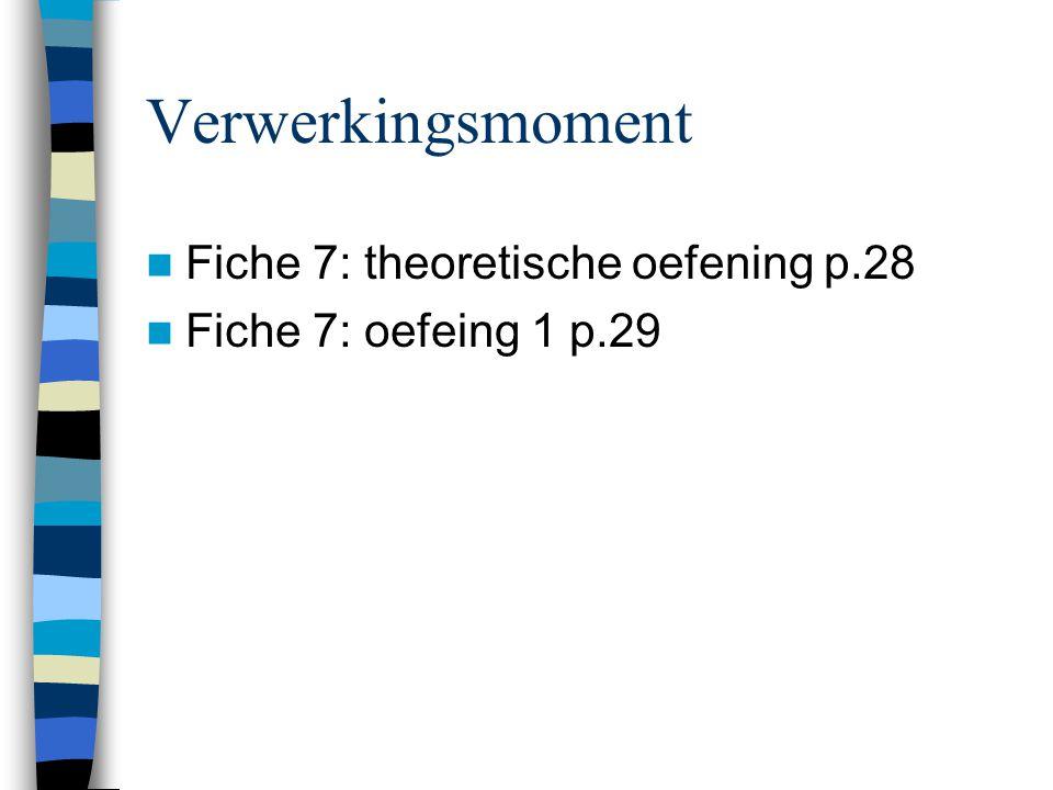 Verwerkingsmoment  Fiche 7: theoretische oefening p.28  Fiche 7: oefeing 1 p.29
