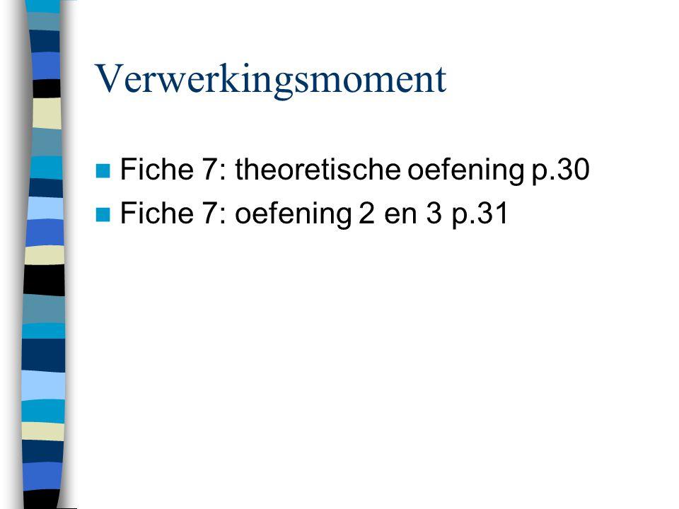 Verwerkingsmoment  Fiche 7: theoretische oefening p.30  Fiche 7: oefening 2 en 3 p.31