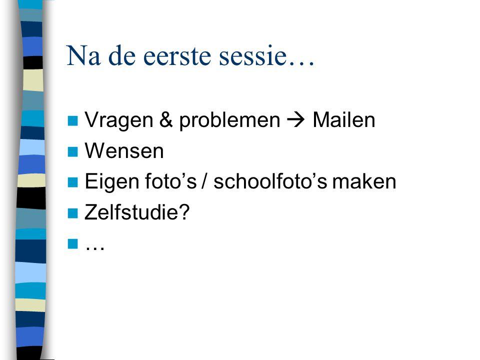Na de eerste sessie…  Vragen & problemen  Mailen  Wensen  Eigen foto's / schoolfoto's maken  Zelfstudie.