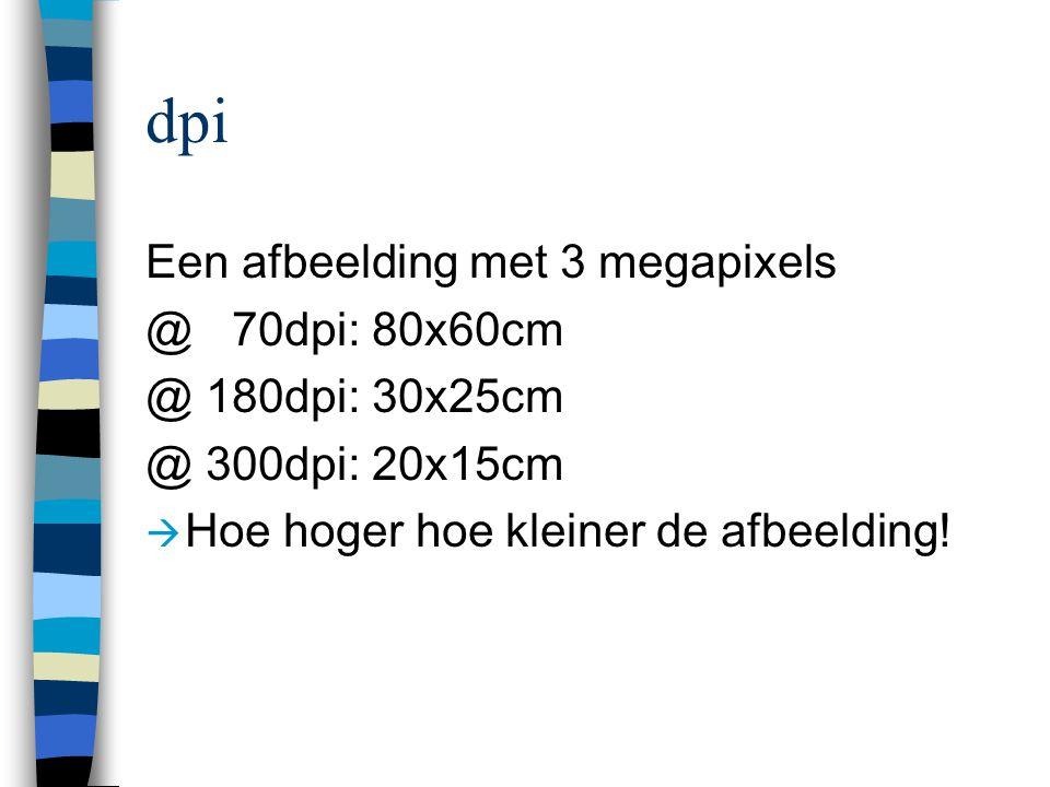 dpi Een afbeelding met 3 megapixels @ 70dpi: 80x60cm @ 180dpi: 30x25cm @ 300dpi: 20x15cm  Hoe hoger hoe kleiner de afbeelding!