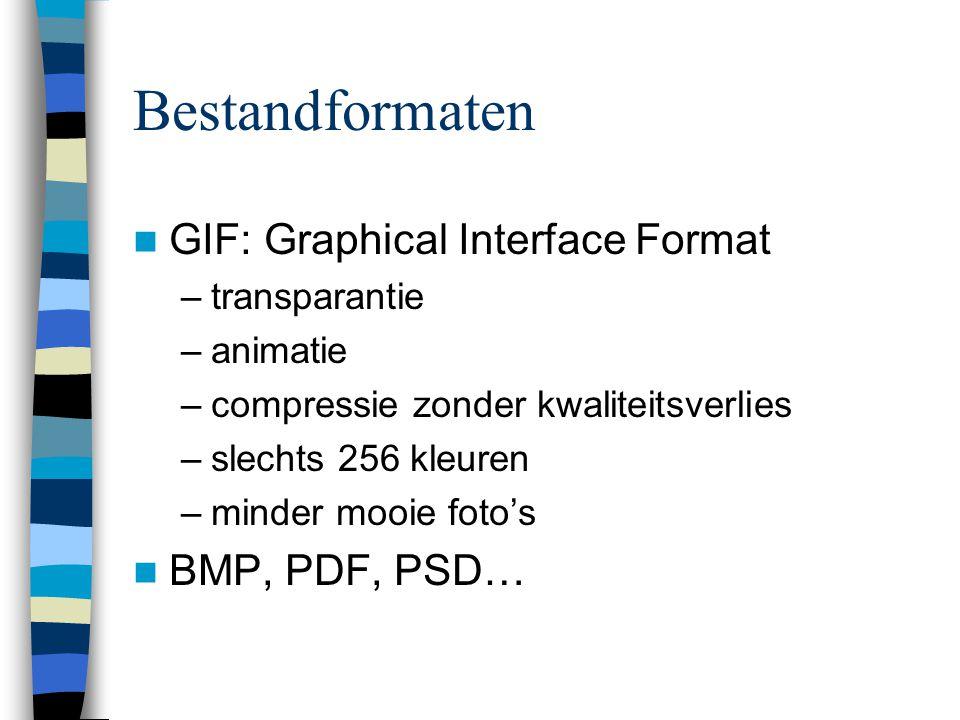 Bestandformaten  GIF: Graphical Interface Format –transparantie –animatie –compressie zonder kwaliteitsverlies –slechts 256 kleuren –minder mooie foto's  BMP, PDF, PSD…
