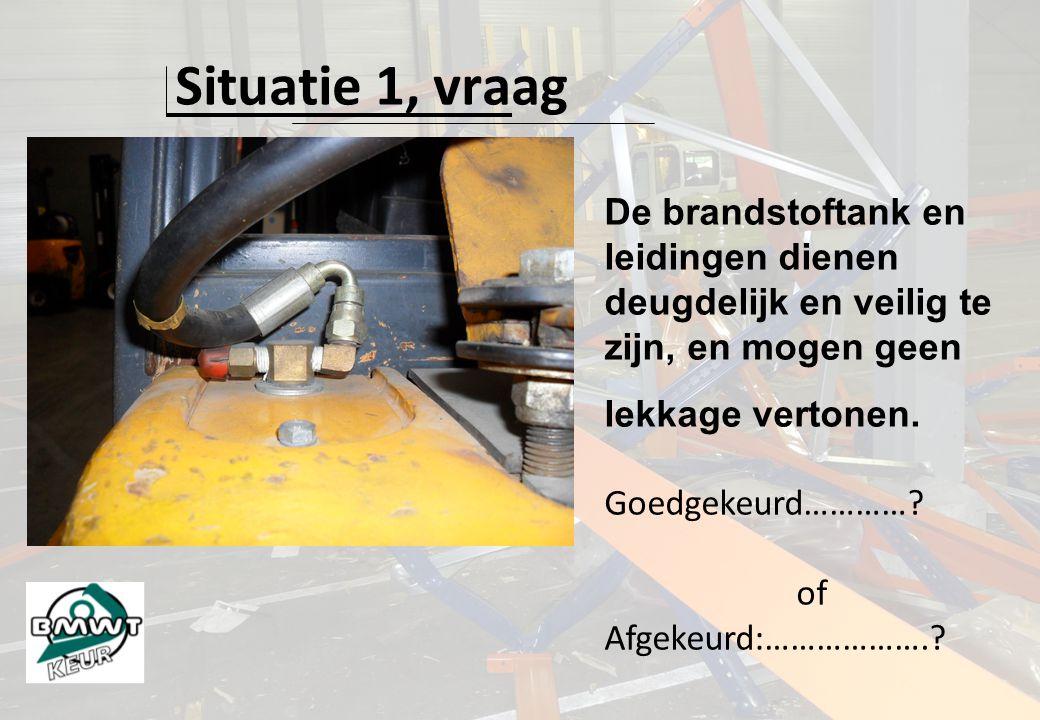 Situatie 1, vraag De brandstoftank en leidingen dienen deugdelijk en veilig te zijn, en mogen geen lekkage vertonen.