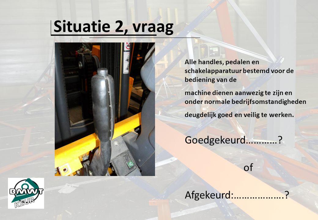 Situatie 2, vraag Alle handles, pedalen en schakelapparatuur bestemd voor de bediening van de machine dienen aanwezig te zijn en onder normale bedrijf