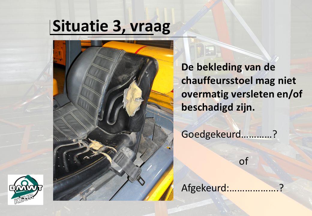 Situatie 3, vraag De bekleding van de chauffeursstoel mag niet overmatig versleten en/of beschadigd zijn. Goedgekeurd…………? of Afgekeurd:……………….?
