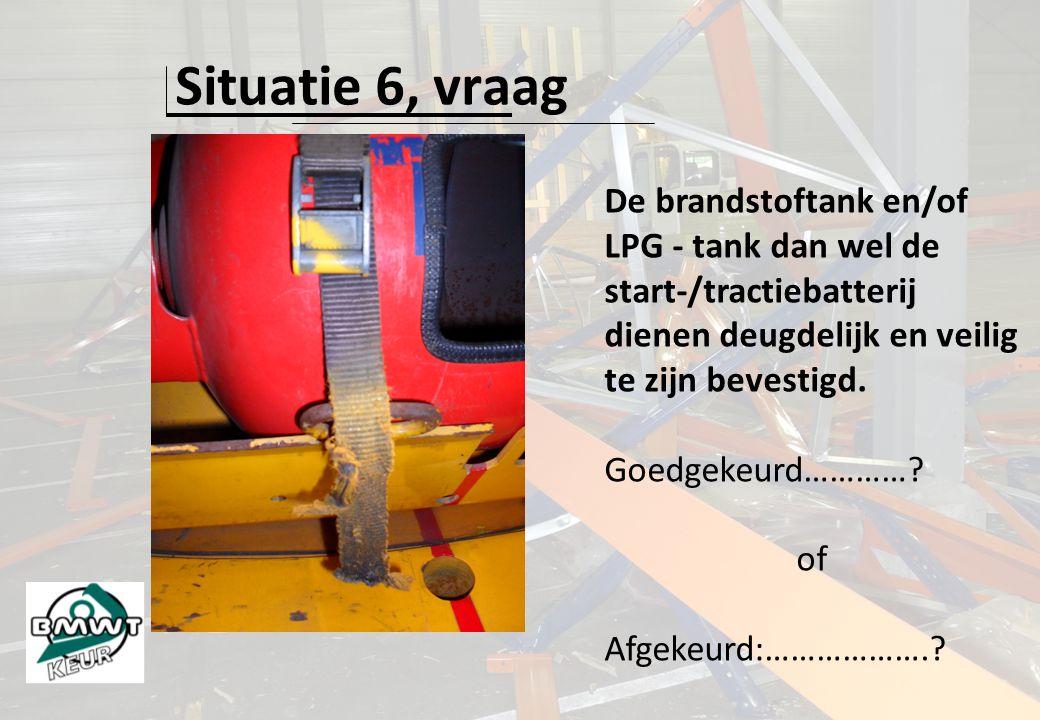 Situatie 6, vraag De brandstoftank en/of LPG - tank dan wel de start-/tractiebatterij dienen deugdelijk en veilig te zijn bevestigd. Goedgekeurd…………?