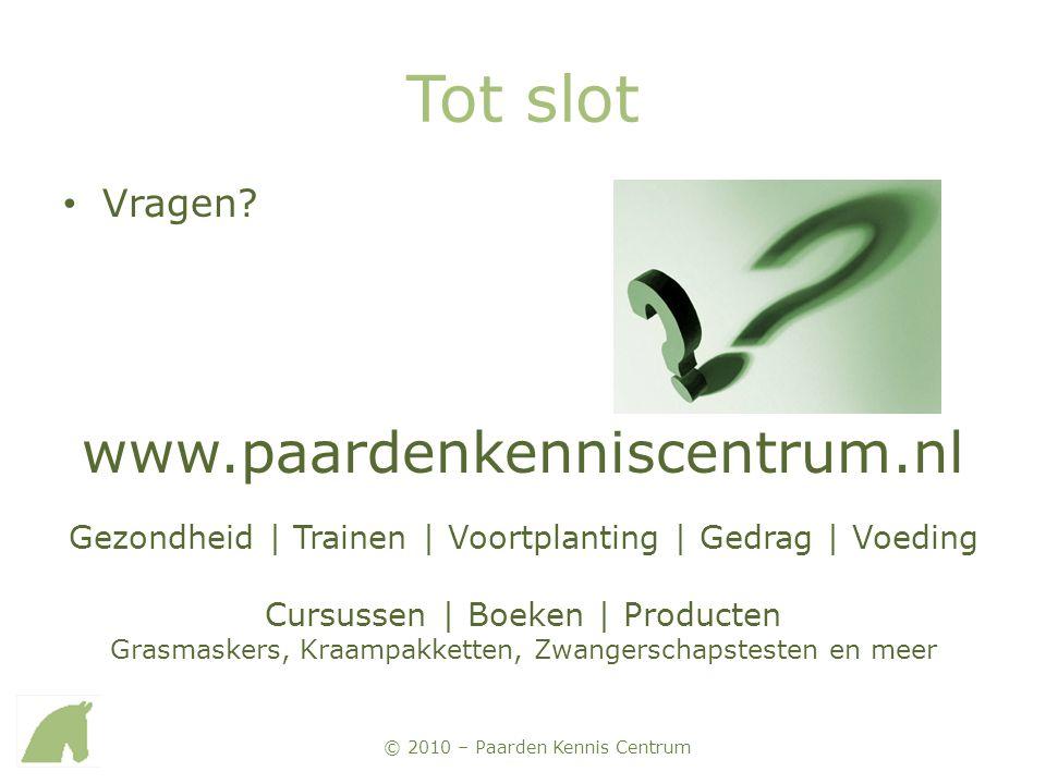 © 2010 – Paarden Kennis Centrum Tot slot • Vragen? www.paardenkenniscentrum.nl Gezondheid | Trainen | Voortplanting | Gedrag | Voeding Cursussen | Boe