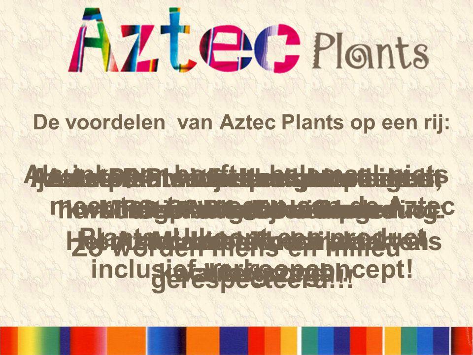 De voordelen van Aztec Plants op een rij: Ijzersterke winkelpresentatie met hoge attentie waarde Aztec plants worden gekweekt in hun oorspronkelijke omgeving: Midden-Amerika Aztec Plants hebben hun eigen identiteit.