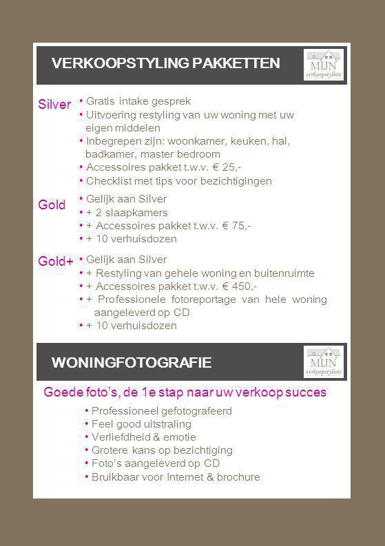 VERKOOPSTYLING PAKKETTEN WONINGFOTOGRAFIE • Professioneel gefotografeerd • Feel good uitstraling • Verliefdheid & emotie • Grotere kans op bezichtiging • Foto's aangeleverd op CD • Bruikbaar voor Internet & brochure Goede foto's, de 1e stap naar uw verkoop succes • Gratis intake gesprek • Uitvoering restyling van uw woning met uw eigen middelen • Inbegrepen zijn: woonkamer, keuken, hal, badkamer, master bedroom • Accessoires pakket t.w.v.