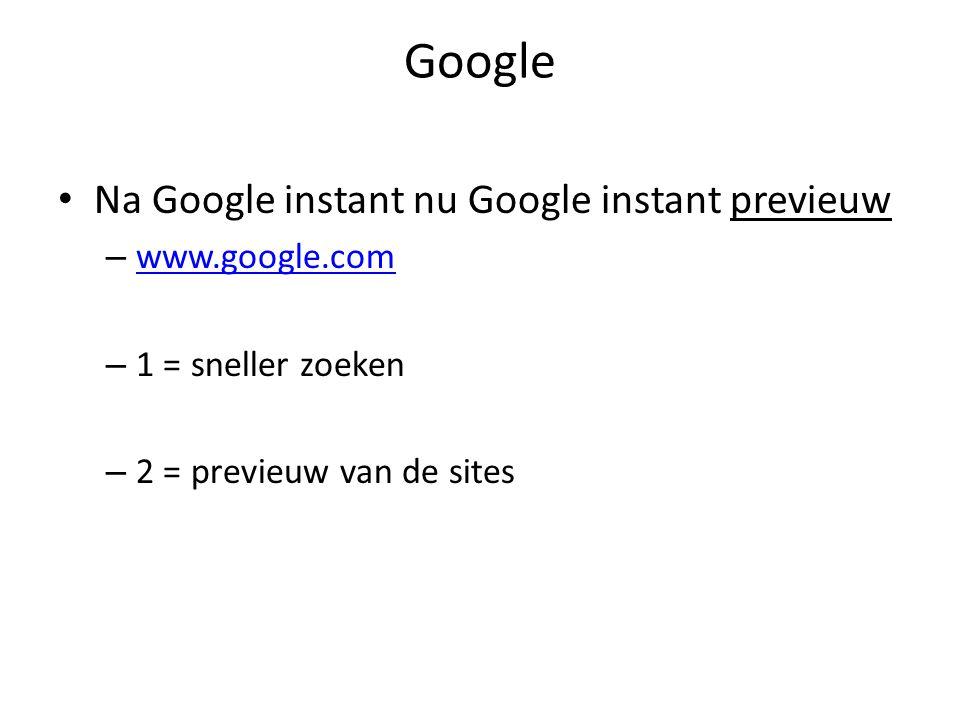 Google • Na Google instant nu Google instant previeuw – www.google.com www.google.com – 1 = sneller zoeken – 2 = previeuw van de sites