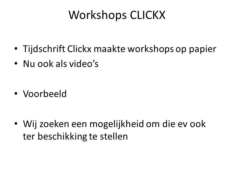 Workshops CLICKX • Tijdschrift Clickx maakte workshops op papier • Nu ook als video's • Voorbeeld • Wij zoeken een mogelijkheid om die ev ook ter besc