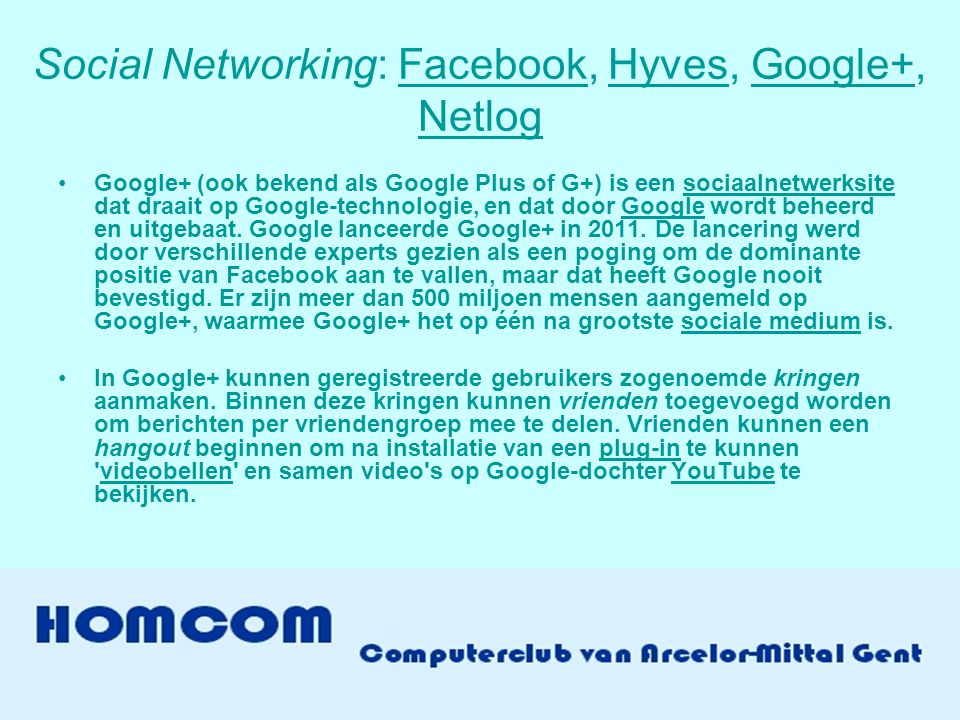 Social Networking: Facebook, Hyves, Google+, NetlogFacebookHyvesGoogle+ Netlog •Google+ (ook bekend als Google Plus of G+) is een sociaalnetwerksite dat draait op Google-technologie, en dat door Google wordt beheerd en uitgebaat.