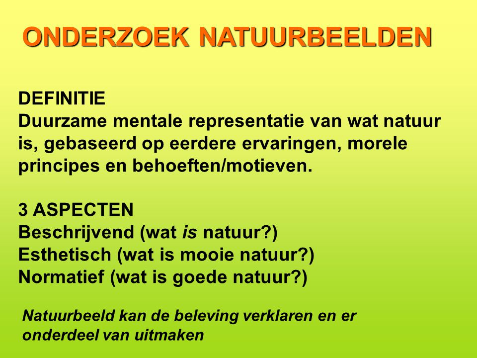 ONDERZOEK NATUURBEELDEN DEFINITIE Duurzame mentale representatie van wat natuur is, gebaseerd op eerdere ervaringen, morele principes en behoeften/motieven.
