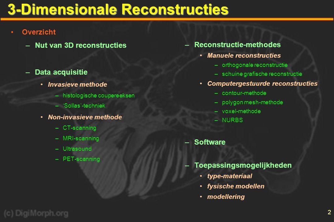 2 3-Dimensionale Reconstructies •Overzicht –Nut van 3D reconstructies –Data acquisitie •Invasieve methode –histologische coupereeksen –'Sollas'-techniek •Non-invasieve methode –CT-scanning –MRI-scanning –Ultrasound –PET-scanning –Reconstructie-methodes •Manuele reconstructies –orthogonale reconstructie –schuine grafische reconstructie •Computergestuurde reconstructies –contour-methode –polygon mesh-methode –voxel-methode –NURBS –Software –Toepassingsmogelijkheden •type-materiaal •fysische modellen •modellering