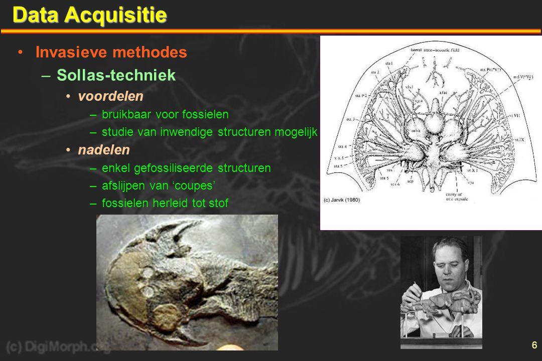 6 Data Acquisitie •Invasieve methodes –Sollas-techniek •voordelen –bruikbaar voor fossielen –studie van inwendige structuren mogelijk •nadelen –enkel gefossiliseerde structuren –afslijpen van 'coupes' –fossielen herleid tot stof