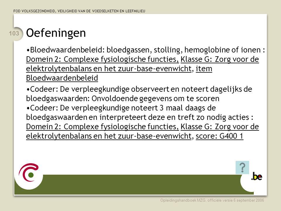 FOD VOLKSGEZONDHEID, VEILIGHEID VAN DE VOEDSELKETEN EN LEEFMILIEU Opleidingshandboek MZG, officiële versie 6 september 2006 103 Oefeningen •Bloedwaardenbeleid: bloedgassen, stolling, hemoglobine of ionen : Domein 2: Complexe fysiologische functies, Klasse G: Zorg voor de elektrolytenbalans en het zuur-base-evenwicht, item Bloedwaardenbeleid •Codeer: De verpleegkundige observeert en noteert dagelijks de bloedgaswaarden: Onvoldoende gegevens om te scoren •Codeer: De verpleegkundige noteert 3 maal daags de bloedgaswaarden en interpreteert deze en treft zo nodig acties : Domein 2: Complexe fysiologische functies, Klasse G: Zorg voor de elektrolytenbalans en het zuur-base-evenwicht, score: G400 1
