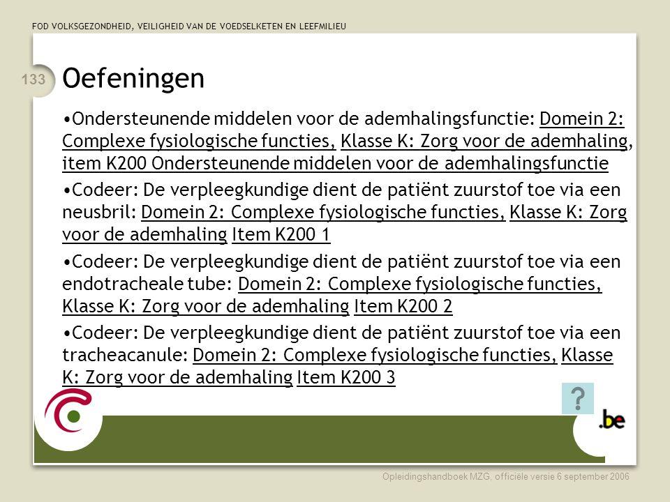 FOD VOLKSGEZONDHEID, VEILIGHEID VAN DE VOEDSELKETEN EN LEEFMILIEU Opleidingshandboek MZG, officiële versie 6 september 2006 133 Oefeningen •Ondersteunende middelen voor de ademhalingsfunctie: Domein 2: Complexe fysiologische functies, Klasse K: Zorg voor de ademhaling, item K200 Ondersteunende middelen voor de ademhalingsfunctie •Codeer: De verpleegkundige dient de patiënt zuurstof toe via een neusbril: Domein 2: Complexe fysiologische functies, Klasse K: Zorg voor de ademhaling Item K200 1 •Codeer: De verpleegkundige dient de patiënt zuurstof toe via een endotracheale tube: Domein 2: Complexe fysiologische functies, Klasse K: Zorg voor de ademhaling Item K200 2 •Codeer: De verpleegkundige dient de patiënt zuurstof toe via een tracheacanule: Domein 2: Complexe fysiologische functies, Klasse K: Zorg voor de ademhaling Item K200 3