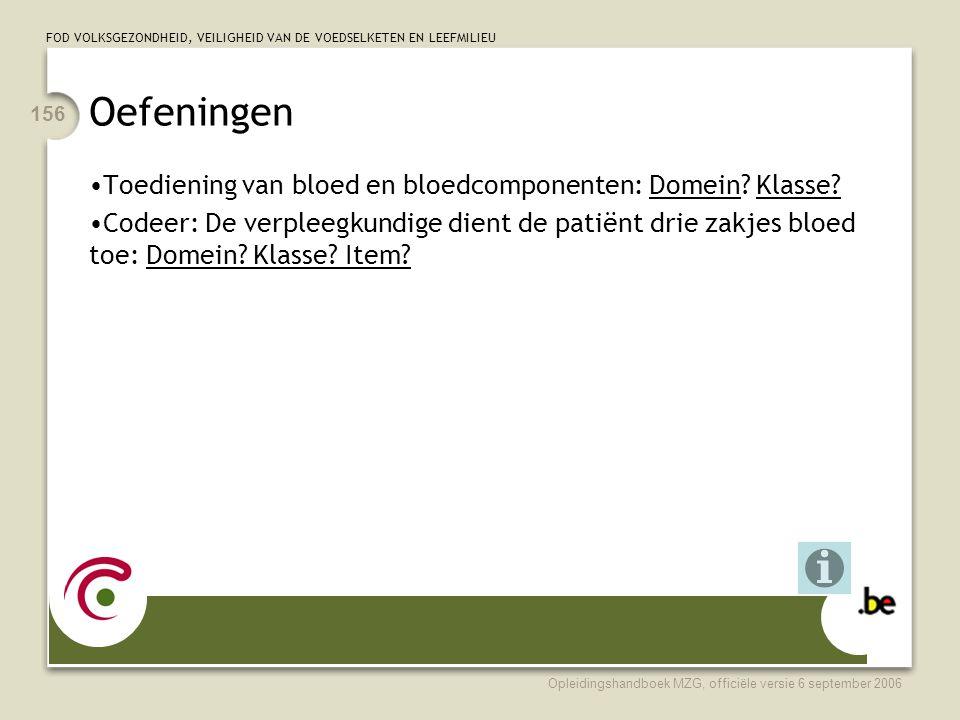 FOD VOLKSGEZONDHEID, VEILIGHEID VAN DE VOEDSELKETEN EN LEEFMILIEU Opleidingshandboek MZG, officiële versie 6 september 2006 156 Oefeningen •Toediening van bloed en bloedcomponenten: Domein.