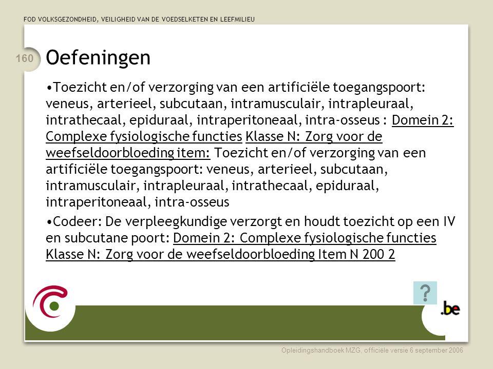 FOD VOLKSGEZONDHEID, VEILIGHEID VAN DE VOEDSELKETEN EN LEEFMILIEU Opleidingshandboek MZG, officiële versie 6 september 2006 160 Oefeningen •Toezicht en/of verzorging van een artificiële toegangspoort: veneus, arterieel, subcutaan, intramusculair, intrapleuraal, intrathecaal, epiduraal, intraperitoneaal, intra-osseus : Domein 2: Complexe fysiologische functies Klasse N: Zorg voor de weefseldoorbloeding item: Toezicht en/of verzorging van een artificiële toegangspoort: veneus, arterieel, subcutaan, intramusculair, intrapleuraal, intrathecaal, epiduraal, intraperitoneaal, intra-osseus •Codeer: De verpleegkundige verzorgt en houdt toezicht op een IV en subcutane poort: Domein 2: Complexe fysiologische functies Klasse N: Zorg voor de weefseldoorbloeding Item N 200 2