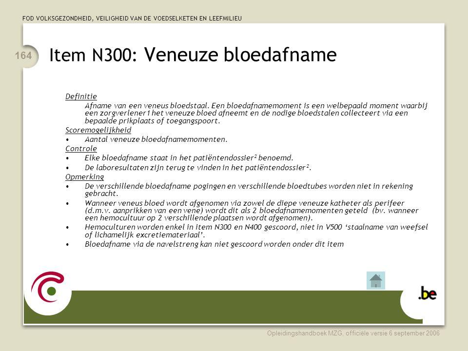 FOD VOLKSGEZONDHEID, VEILIGHEID VAN DE VOEDSELKETEN EN LEEFMILIEU Opleidingshandboek MZG, officiële versie 6 september 2006 164 Item N300: Veneuze bloedafname Definitie Afname van een veneus bloedstaal.