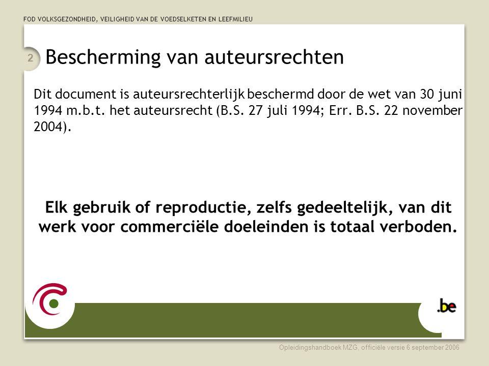 FOD VOLKSGEZONDHEID, VEILIGHEID VAN DE VOEDSELKETEN EN LEEFMILIEU Opleidingshandboek MZG, officiële versie 6 september 2006 2 Bescherming van auteursrechten Dit document is auteursrechterlijk beschermd door de wet van 30 juni 1994 m.b.t.