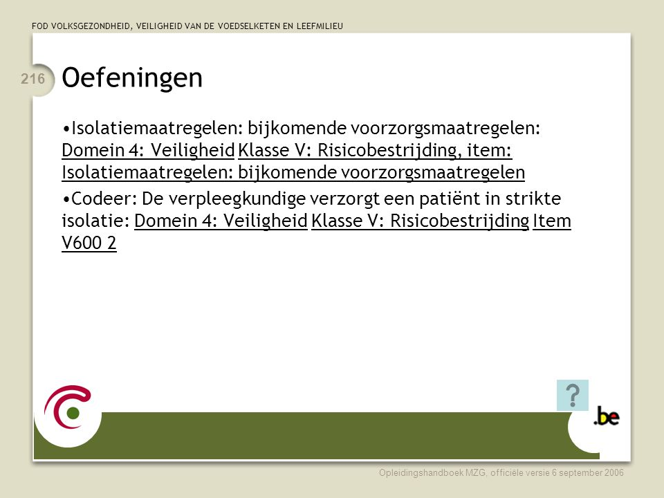 FOD VOLKSGEZONDHEID, VEILIGHEID VAN DE VOEDSELKETEN EN LEEFMILIEU Opleidingshandboek MZG, officiële versie 6 september 2006 216 Oefeningen •Isolatiemaatregelen: bijkomende voorzorgsmaatregelen: Domein 4: Veiligheid Klasse V: Risicobestrijding, item: Isolatiemaatregelen: bijkomende voorzorgsmaatregelen •Codeer: De verpleegkundige verzorgt een patiënt in strikte isolatie: Domein 4: Veiligheid Klasse V: Risicobestrijding Item V600 2