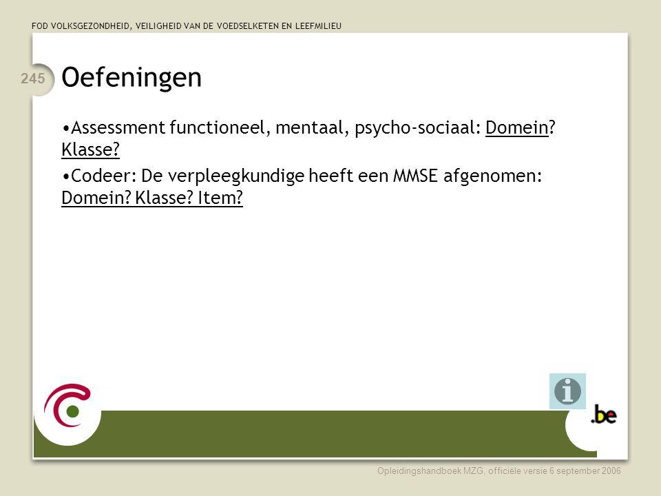 FOD VOLKSGEZONDHEID, VEILIGHEID VAN DE VOEDSELKETEN EN LEEFMILIEU Opleidingshandboek MZG, officiële versie 6 september 2006 245 Oefeningen •Assessment functioneel, mentaal, psycho-sociaal: Domein.