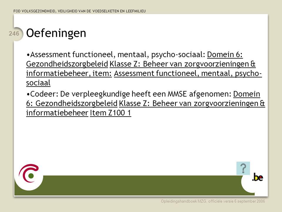 FOD VOLKSGEZONDHEID, VEILIGHEID VAN DE VOEDSELKETEN EN LEEFMILIEU Opleidingshandboek MZG, officiële versie 6 september 2006 246 Oefeningen •Assessment functioneel, mentaal, psycho-sociaal: Domein 6: Gezondheidszorgbeleid Klasse Z: Beheer van zorgvoorzieningen & informatiebeheer, item: Assessment functioneel, mentaal, psycho- sociaal •Codeer: De verpleegkundige heeft een MMSE afgenomen: Domein 6: Gezondheidszorgbeleid Klasse Z: Beheer van zorgvoorzieningen & informatiebeheer Item Z100 1