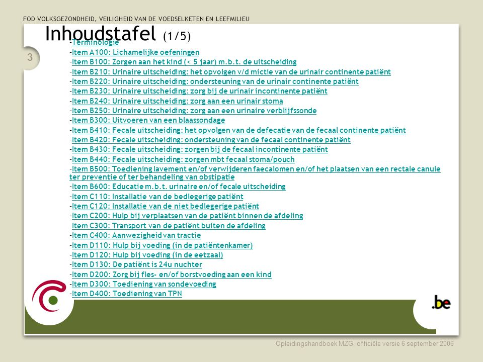 FOD VOLKSGEZONDHEID, VEILIGHEID VAN DE VOEDSELKETEN EN LEEFMILIEU Opleidingshandboek MZG, officiële versie 6 september 2006 3 Inhoudstafel (1/5) –TerminologieTerminologie –Item A100: Lichamelijke oefeningenItem A100: Lichamelijke oefeningen –Item B100: Zorgen aan het kind (< 5 jaar) m.b.t.
