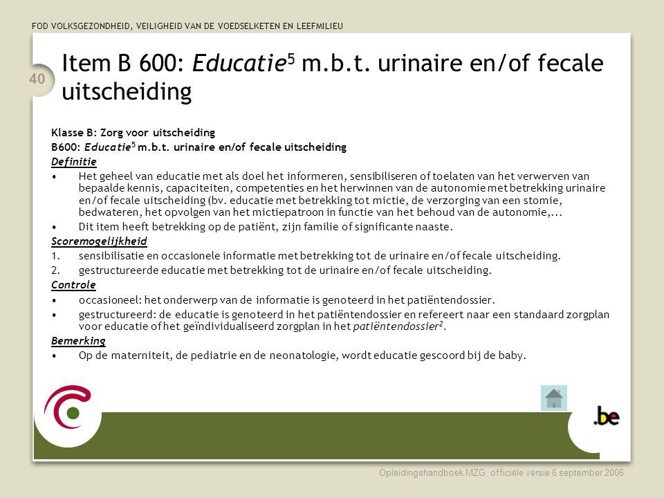 FOD VOLKSGEZONDHEID, VEILIGHEID VAN DE VOEDSELKETEN EN LEEFMILIEU Opleidingshandboek MZG, officiële versie 6 september 2006 40 Item B 600: Educatie 5 m.b.t.