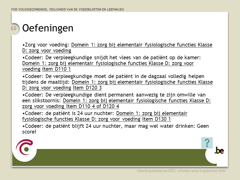 FOD VOLKSGEZONDHEID, VEILIGHEID VAN DE VOEDSELKETEN EN LEEFMILIEU Opleidingshandboek MZG, officiële versie 6 september 2006 55 Oefeningen •Zorg voor voeding: Domein 1: zorg bij elementair fysiologische functies Klasse D: zorg voor voeding •Codeer: De verpleegkundige snijdt het vlees van de patiënt op de kamer: Domein 1: zorg bij elementair fysiologische functies Klasse D: zorg voor voeding Item D110 1 •Codeer: De verpleegkundige moet de patiënt in de dagzaal volledig helpen tijdens de maaltijd: Domein 1: zorg bij elementair fysiologische functies Klasse D: zorg voor voeding Item D120 3 •Codeer: De verpleegkundige dient permanent aanwezig te zijn omwille van een slikstoornis: Domein 1: zorg bij elementair fysiologische functies Klasse D: zorg voor voeding Item D110 4 of D120 4 •Codeer: de patiënt is 24 uur nuchter: Domein 1: zorg bij elementair fysiologische functies Klasse D: zorg voor voeding Item D130 1 •Codeer: de patiënt blijft 24 uur nuchter, maar mag wel water drinken: Geen score!