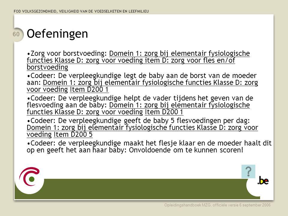 FOD VOLKSGEZONDHEID, VEILIGHEID VAN DE VOEDSELKETEN EN LEEFMILIEU Opleidingshandboek MZG, officiële versie 6 september 2006 60 Oefeningen •Zorg voor borstvoeding: Domein 1: zorg bij elementair fysiologische functies Klasse D: zorg voor voeding item D: zorg voor fles en/of borstvoeding •Codeer: De verpleegkundige legt de baby aan de borst van de moeder aan: Domein 1: zorg bij elementair fysiologische functies Klasse D: zorg voor voeding Item D200 1 •Codeer: De verpleegkundige helpt de vader tijdens het geven van de flesvoeding aan de baby: Domein 1: zorg bij elementair fysiologische functies Klasse D: zorg voor voeding Item D200 1 •Codeer: De verpleegkundige geeft de baby 5 flesvoedingen per dag: Domein 1: zorg bij elementair fysiologische functies Klasse D: zorg voor voeding Item D200 5 •Codeer: de verpleegkundige maakt het flesje klaar en de moeder haalt dit op en geeft het aan haar baby: Onvoldoende om te kunnen scoren!