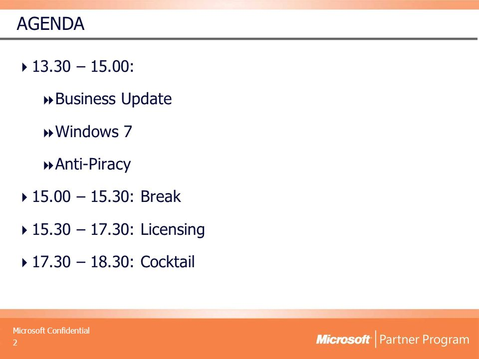 Microsoft Confidential AGENDA  13.30 – 15.00:  Business Update  Windows 7  Anti-Piracy  15.00 – 15.30: Break  15.30 – 17.30: Licensing  17.30 – 18.30: Cocktail 2