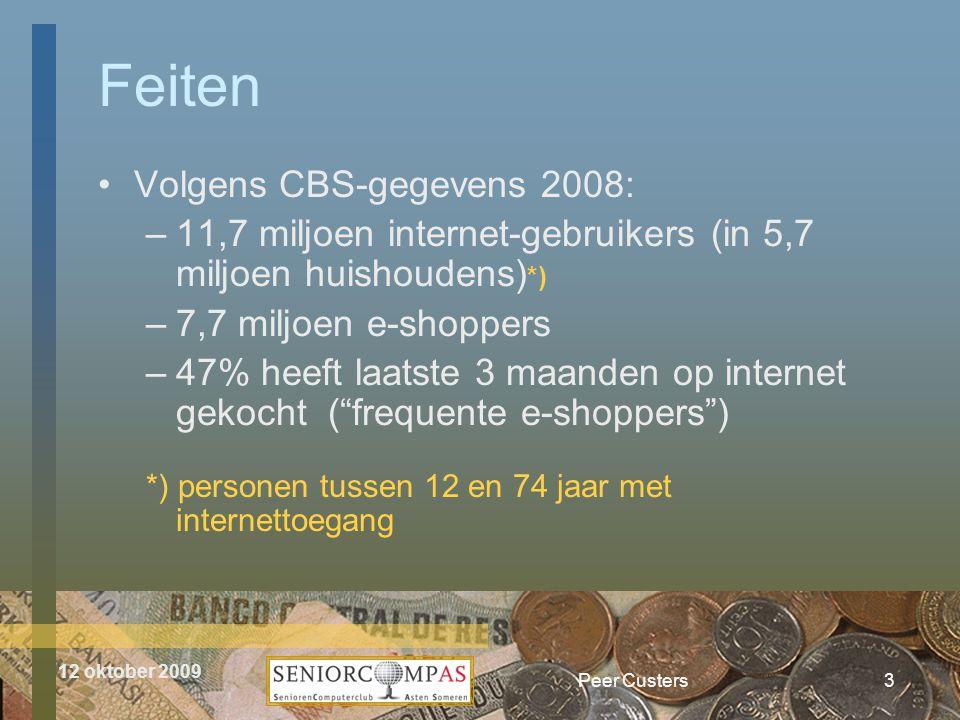 12 oktober 2009 Peer Custers •Volgens CBS-gegevens 2008: –11,7 miljoen internet-gebruikers (in 5,7 miljoen huishoudens) *) –7,7 miljoen e-shoppers –47% heeft laatste 3 maanden op internet gekocht ( frequente e-shoppers ) *) personen tussen 12 en 74 jaar met internettoegang Feiten 3