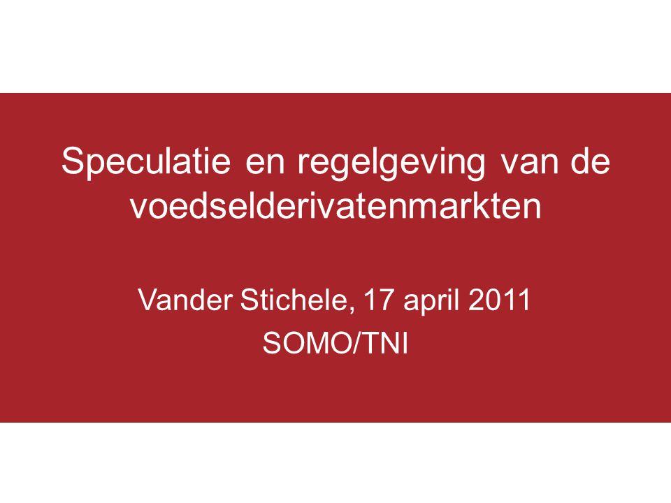 Speculatie en regelgeving van de voedselderivatenmarkten Vander Stichele, 17 april 2011 SOMO/TNI