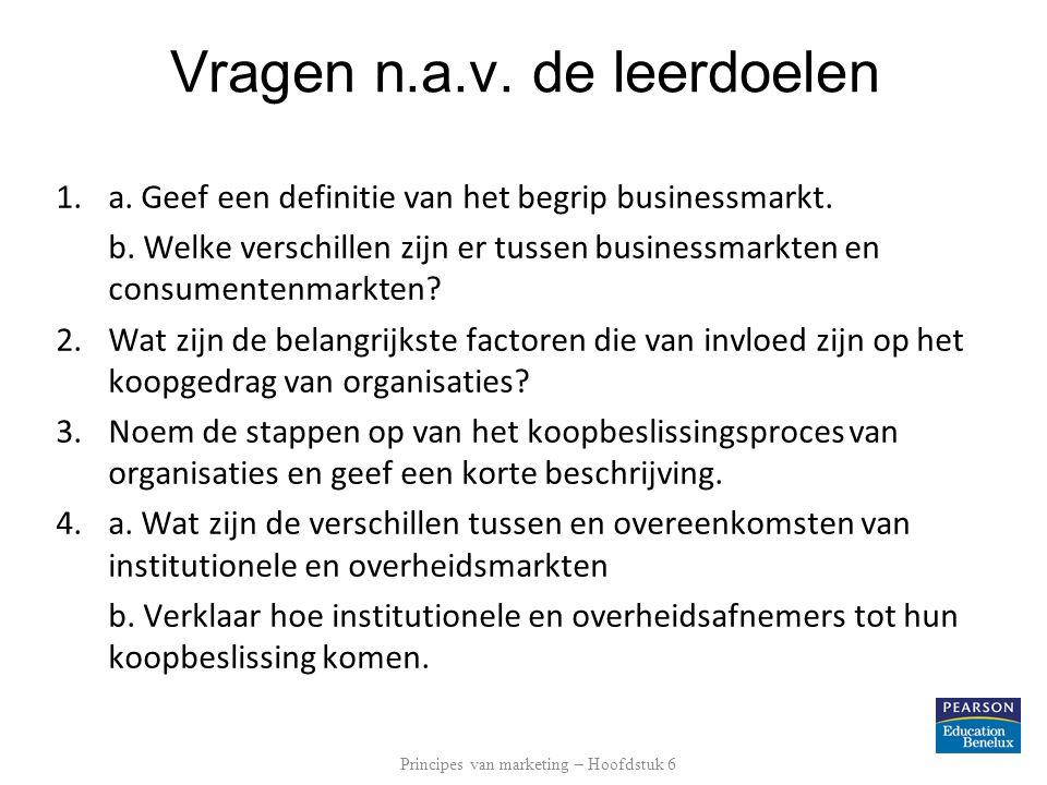 Vragen n.a.v. de leerdoelen 1.a. Geef een definitie van het begrip businessmarkt. b. Welke verschillen zijn er tussen businessmarkten en consumentenma