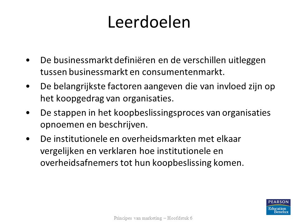 Leerdoelen •De businessmarkt definiëren en de verschillen uitleggen tussen businessmarkt en consumentenmarkt. •De belangrijkste factoren aangeven die