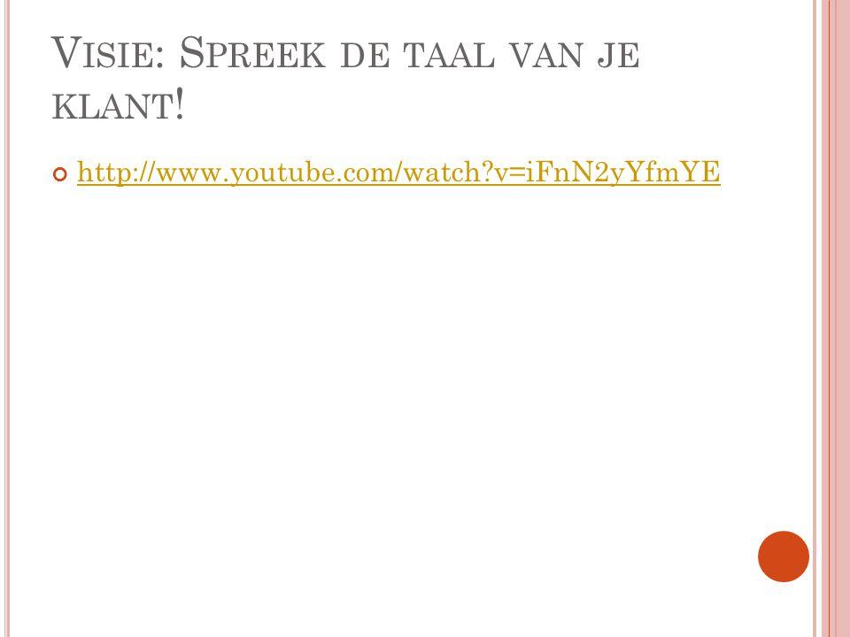 V ISIE : S PREEK DE TAAL VAN JE KLANT ! http://www.youtube.com/watch v=iFnN2yYfmYE